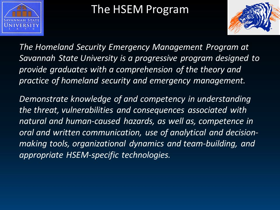 The HSEM Program The Homeland Security Emergency Management Program at Savannah State University is a progressive program designed to provide graduates with a comprehension of the theory and practice of homeland security and emergency management.