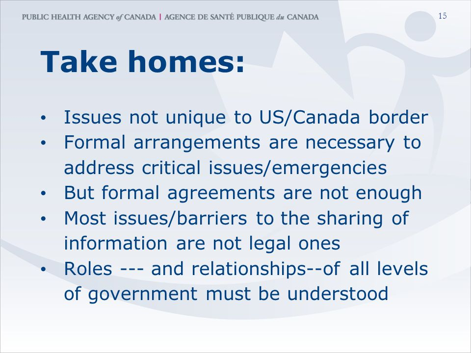 15 Take homes: Issues not unique to US/Canada border Formal arrangements are necessary to address critical issues/emergencies But formal agreements are not enough Most issues/barriers to the sharing of information are not legal ones Roles --- and relationships--of all levels of government must be understood
