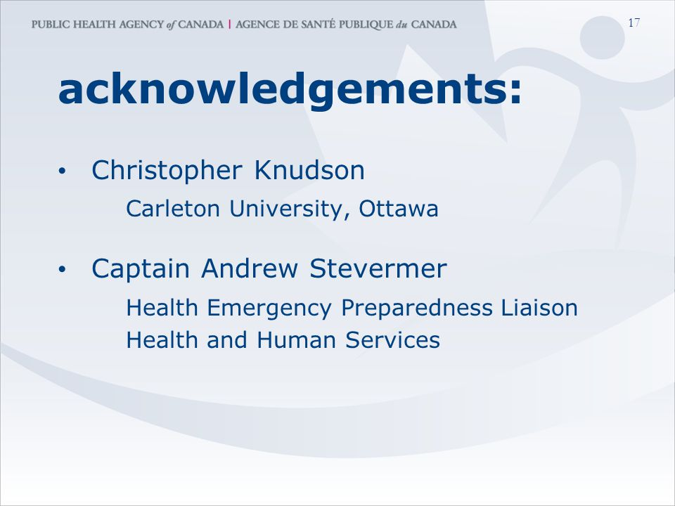 17 acknowledgements: Christopher Knudson Carleton University, Ottawa Captain Andrew Stevermer Health Emergency Preparedness Liaison Health and Human Services