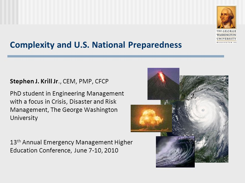 Complexity and U.S. National Preparedness Stephen J. Krill Jr., CEM, PMP, CFCP PhD student in Engineering Management with a focus in Crisis, Disaster