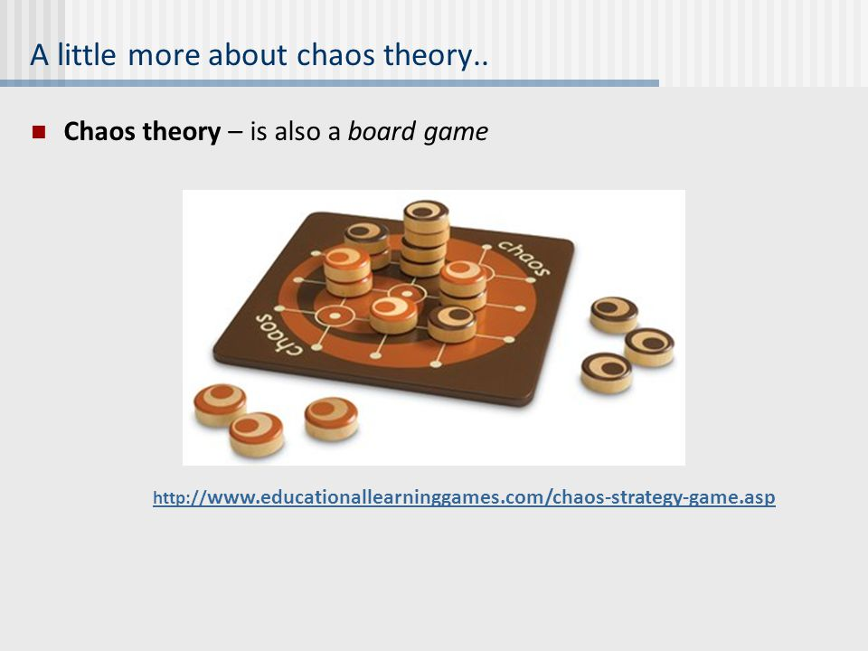 A little more about chaos theory.. Chaos theory – is also a board game http:// www.educationallearninggames.com/chaos-strategy-game.asp
