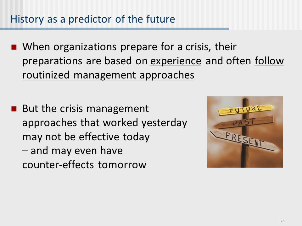 History as a predictor of the future When organizations prepare for a crisis, their preparations are based on experience and often follow routinized management approaches But the crisis management approaches that worked yesterday may not be effective today – and may even have counter-effects tomorrow 14