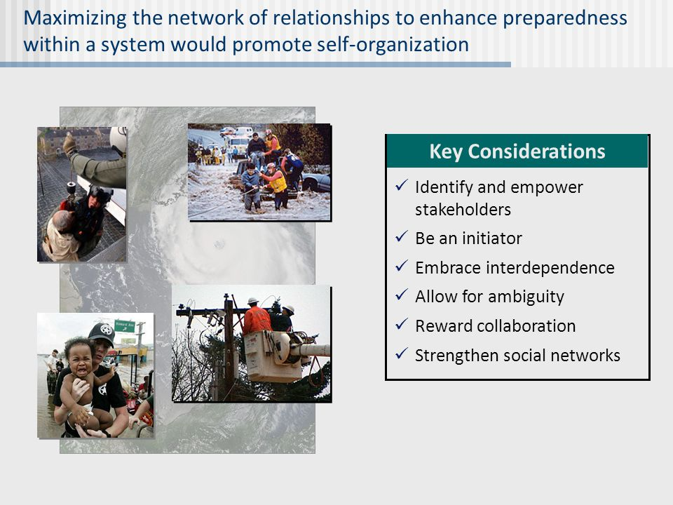 Maximizing the network of relationships to enhance preparedness within a system would promote self-organization Identify and empower stakeholders Be an initiator Embrace interdependence Allow for ambiguity Reward collaboration Strengthen social networks Key Considerations