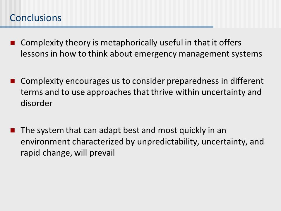 Conclusions Complexity theory is metaphorically useful in that it offers lessons in how to think about emergency management systems Complexity encoura