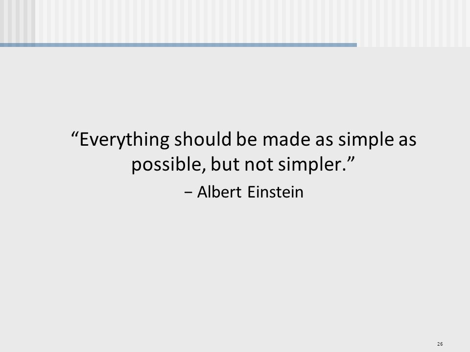26 Everything should be made as simple as possible, but not simpler. − Albert Einstein