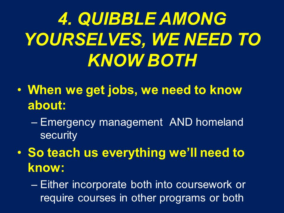 4. QUIBBLE AMONG YOURSELVES, WE NEED TO KNOW BOTH When we get jobs, we need to know about: –Emergency management AND homeland security So teach us eve