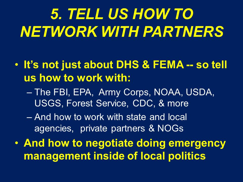 5. TELL US HOW TO NETWORK WITH PARTNERS It's not just about DHS & FEMA -- so tell us how to work with: –The FBI, EPA, Army Corps, NOAA, USDA, USGS, Fo