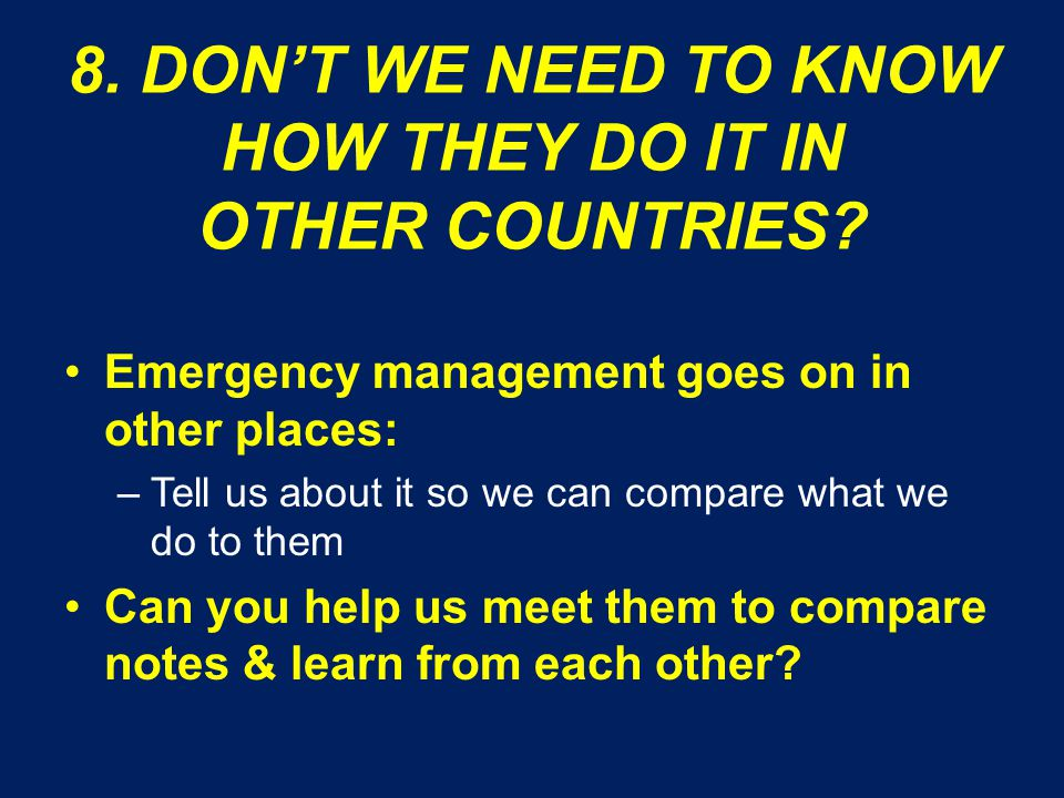 8. DON'T WE NEED TO KNOW HOW THEY DO IT IN OTHER COUNTRIES? Emergency management goes on in other places: –Tell us about it so we can compare what we