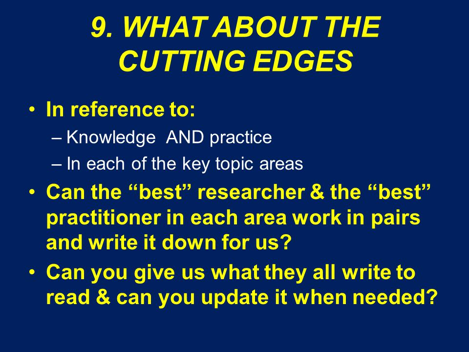 """9. WHAT ABOUT THE CUTTING EDGES In reference to: –Knowledge AND practice –In each of the key topic areas Can the """"best"""" researcher & the """"best"""" practi"""