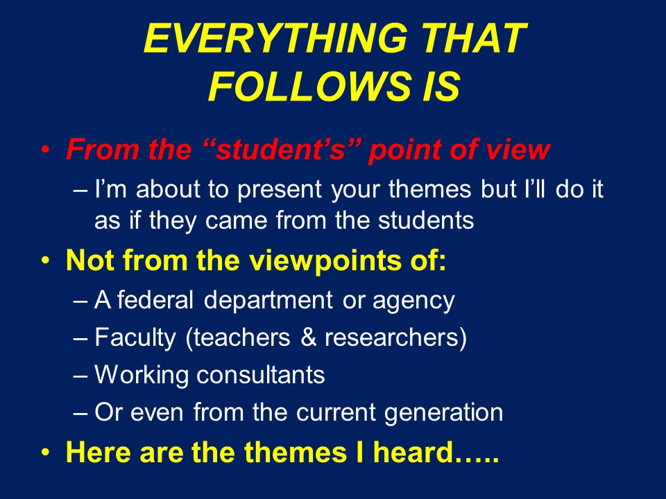 EVERYTHING THAT FOLLOWS IS From the student's point of view –I'm about to present your themes but I'll do it as if they came from the students Not from the viewpoints of: –A federal department or agency –Faculty (teachers & researchers) –Working consultants –Or even from the current generation Here are the themes I heard…..