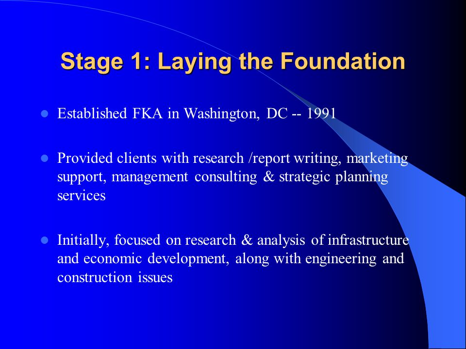 Stage 1: Laying the Foundation Established FKA in Washington, DC -- 1991 Provided clients with research /report writing, marketing support, management