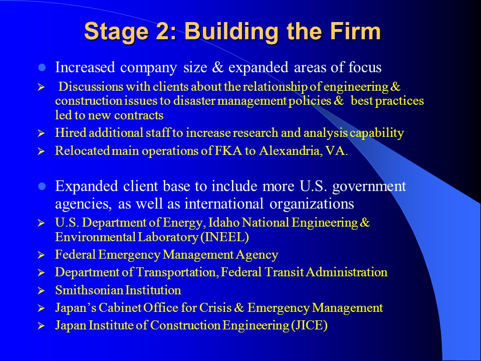 Stage 2: Building the Firm Increased company size & expanded areas of focus  Discussions with clients about the relationship of engineering & construction issues to disaster management policies & best practices led to new contracts  Hired additional staff to increase research and analysis capability  Relocated main operations of FKA to Alexandria, VA.
