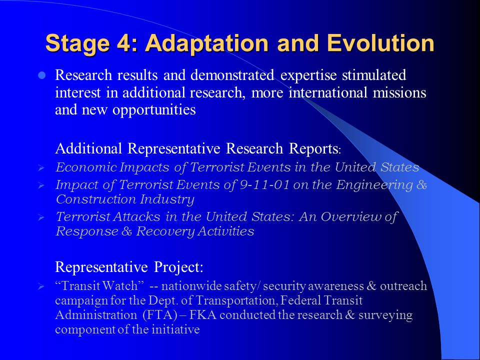 Stage 4: Adaptation and Evolution Research results and demonstrated expertise stimulated interest in additional research, more international missions and new opportunities Additional Representative Research Reports :  Economic Impacts of Terrorist Events in the United States  Impact of Terrorist Events of 9-11-01 on the Engineering & Construction Industry  Terrorist Attacks in the United States: An Overview of Response & Recovery Activities Representative Project:  Transit Watch -- nationwide safety/ security awareness & outreach campaign for the Dept.