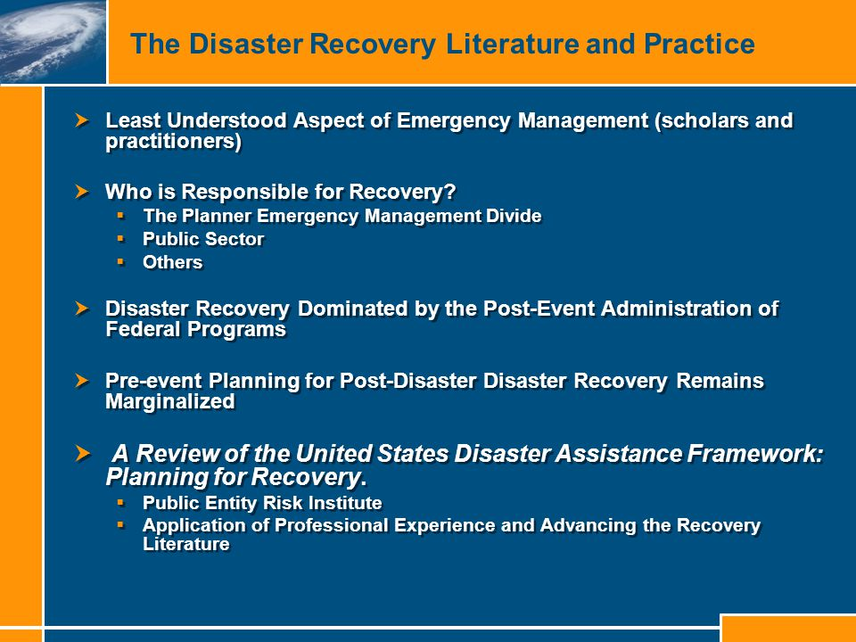 The Disaster Recovery Literature and Practice  Least Understood Aspect of Emergency Management (scholars and practitioners)  Who is Responsible for Recovery.