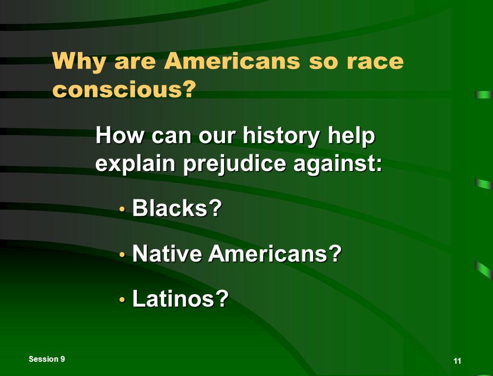 Session 9 11 How can our history help explain prejudice against: Blacks? Blacks? Native Americans? Native Americans? Latinos? Latinos? Why are America