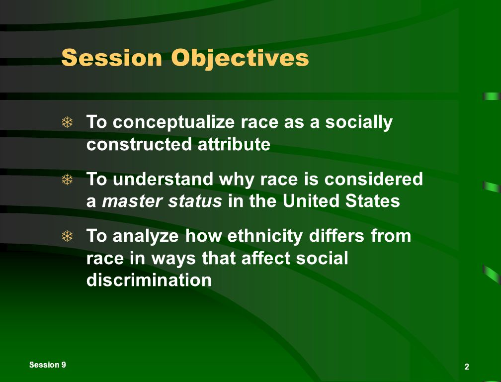2 Session Objectives  To conceptualize race as a socially constructed attribute  To understand why race is considered a master status in the United States  To analyze how ethnicity differs from race in ways that affect social discrimination