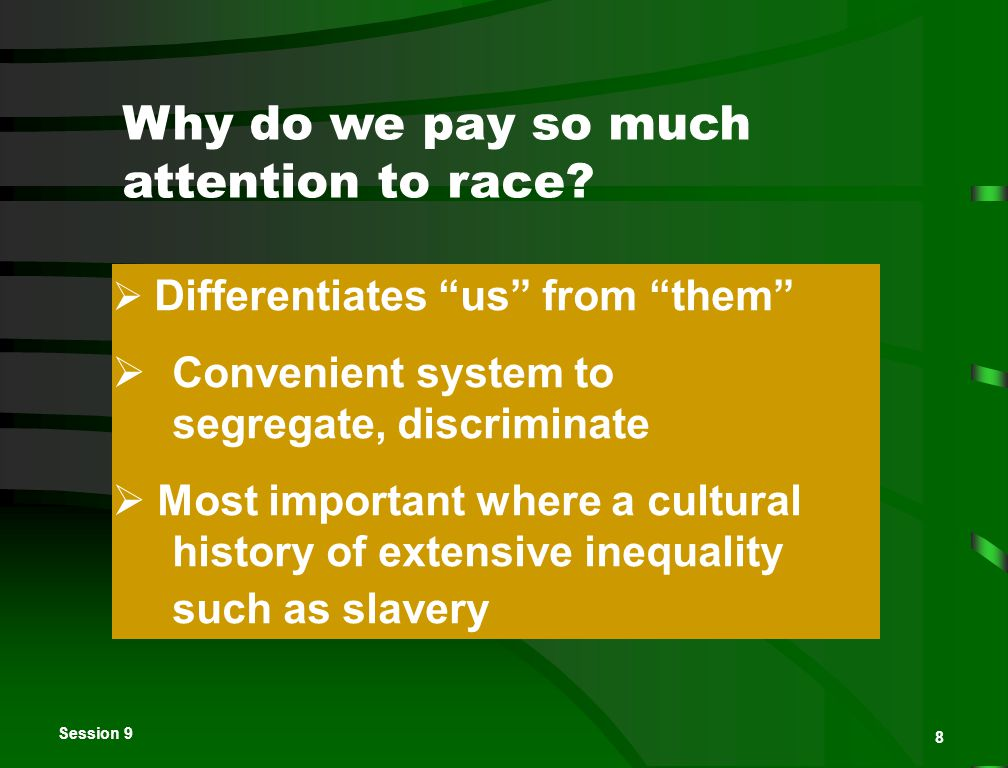 """Session 9 8 Why do we pay so much attention to race?  Differentiates """"us"""" from """"them""""  Convenient system to segregate, discriminate  Most important"""