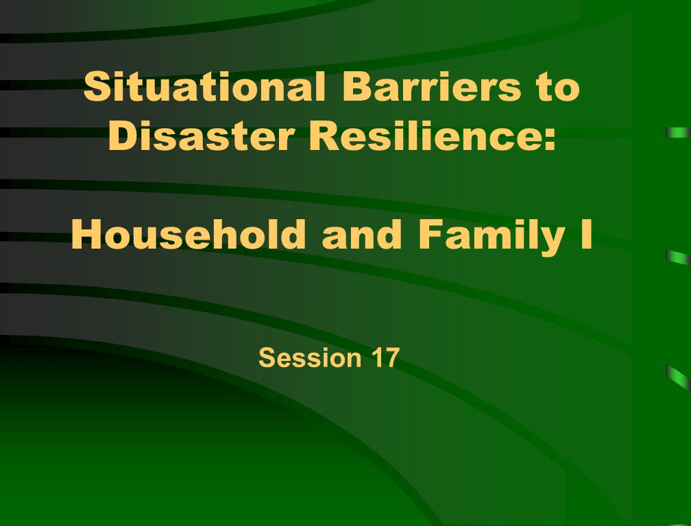 2 Session Objectives  Understand the relationship between household and family characteristics and the ability to mitigate, prepare and respond to hazards and disasters  Describe ways in which a household's social resources are tied to disaster response  Identify high-risk households  Identify current household composition patterns in the U.S.