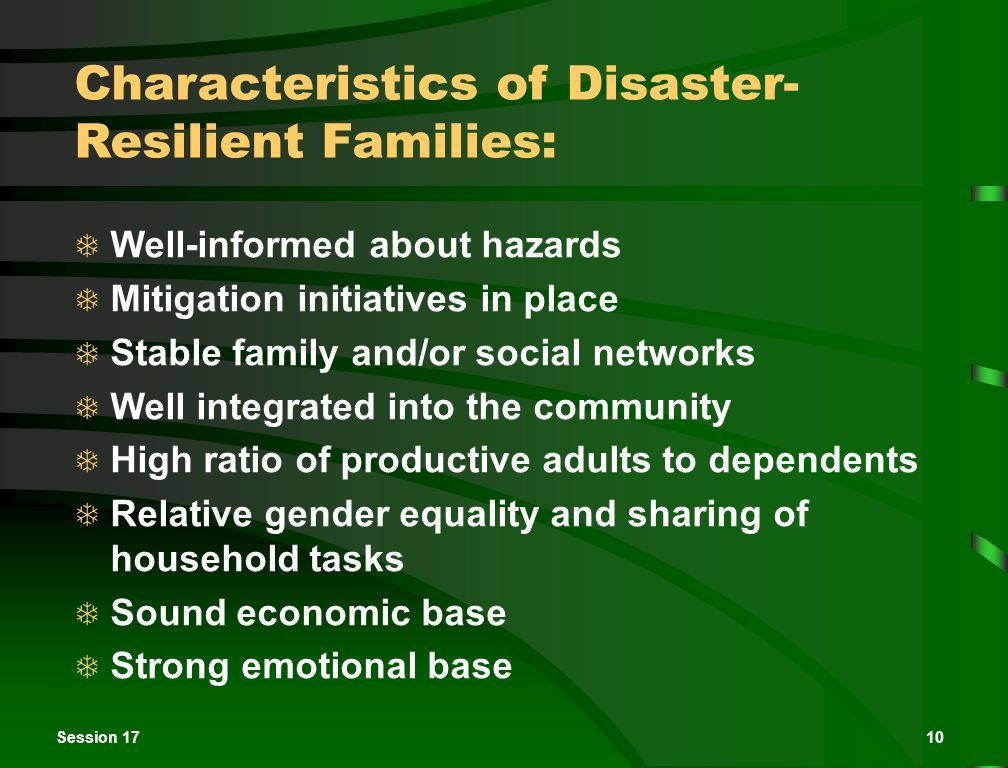 Session 1710 Characteristics of Disaster- Resilient Families:  Well-informed about hazards  Mitigation initiatives in place  Stable family and/or social networks  Well integrated into the community  High ratio of productive adults to dependents  Relative gender equality and sharing of household tasks  Sound economic base  Strong emotional base