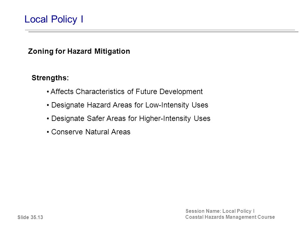 Local Policy I Session Name: Local Policy I Coastal Hazards Management Course Strengths: Affects Characteristics of Future Development Designate Hazard Areas for Low-Intensity Uses Designate Safer Areas for Higher-Intensity Uses Conserve Natural Areas Zoning for Hazard Mitigation Slide 35.13