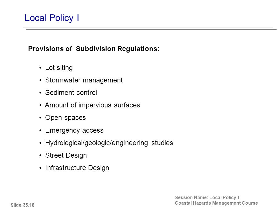 Local Policy I Session Name: Local Policy I Coastal Hazards Management Course Lot siting Stormwater management Sediment control Amount of impervious surfaces Open spaces Emergency access Hydrological/geologic/engineering studies Street Design Infrastructure Design Provisions of Subdivision Regulations: Slide 35.18