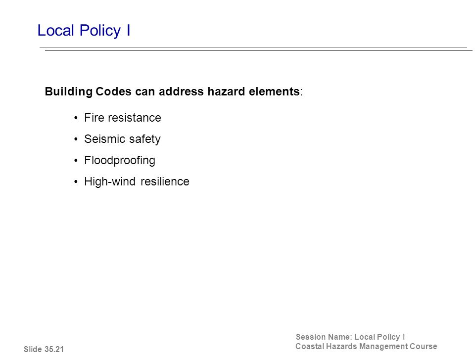 Local Policy I Session Name: Local Policy I Coastal Hazards Management Course Fire resistance Seismic safety Floodproofing High-wind resilience Building Codes can address hazard elements: Slide 35.21