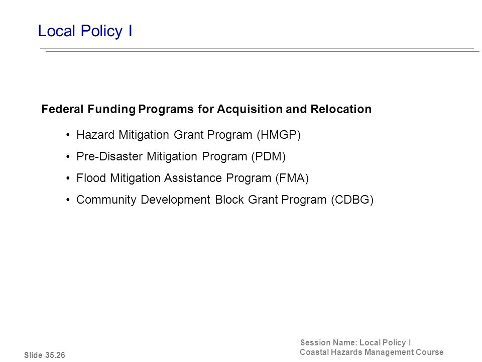 Local Policy I Session Name: Local Policy I Coastal Hazards Management Course Hazard Mitigation Grant Program (HMGP) Pre-Disaster Mitigation Program (PDM) Flood Mitigation Assistance Program (FMA) Community Development Block Grant Program (CDBG) Federal Funding Programs for Acquisition and Relocation Slide 35.26