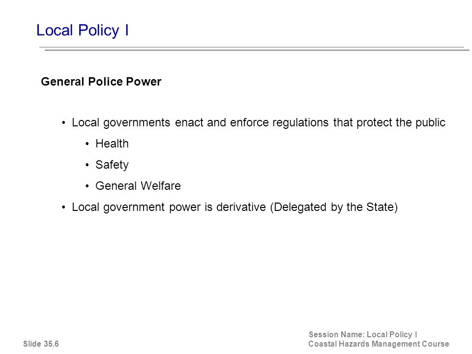 Local Policy I Session Name: Local Policy I Coastal Hazards Management Course Local governments enact and enforce regulations that protect the public Health Safety General Welfare Local government power is derivative (Delegated by the State) General Police Power Slide 35.6