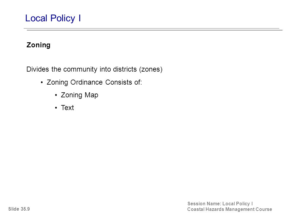Local Policy I Session Name: Local Policy I Coastal Hazards Management Course Divides the community into districts (zones) Zoning Ordinance Consists of: Zoning Map Text Zoning Slide 35.9