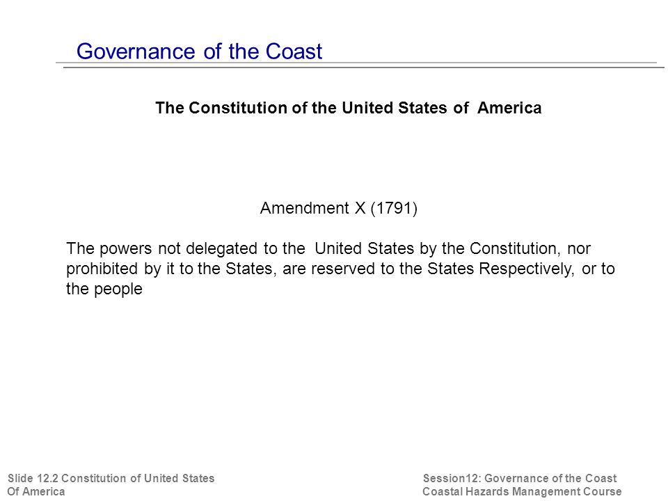 Session12: Governance of the Coast Coastal Hazards Management Course The Constitution of the United States of America Amendment X (1791) The powers not delegated to the United States by the Constitution, nor prohibited by it to the States, are reserved to the States Respectively, or to the people Slide 12.2 Constitution of United States Of America
