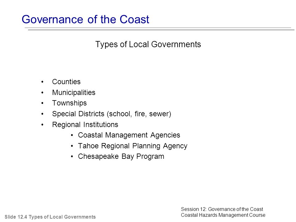 Governance of the Coast Slide 12.4 Types of Local Governments Types of Local Governments Counties Municipalities Townships Special Districts (school, fire, sewer) Regional Institutions Coastal Management Agencies Tahoe Regional Planning Agency Chesapeake Bay Program Session 12: Governance of the Coast Coastal Hazards Management Course