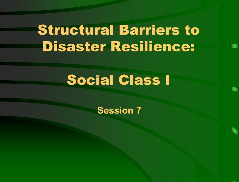 Structural Barriers to Disaster Resilience: Social Class I Session 7