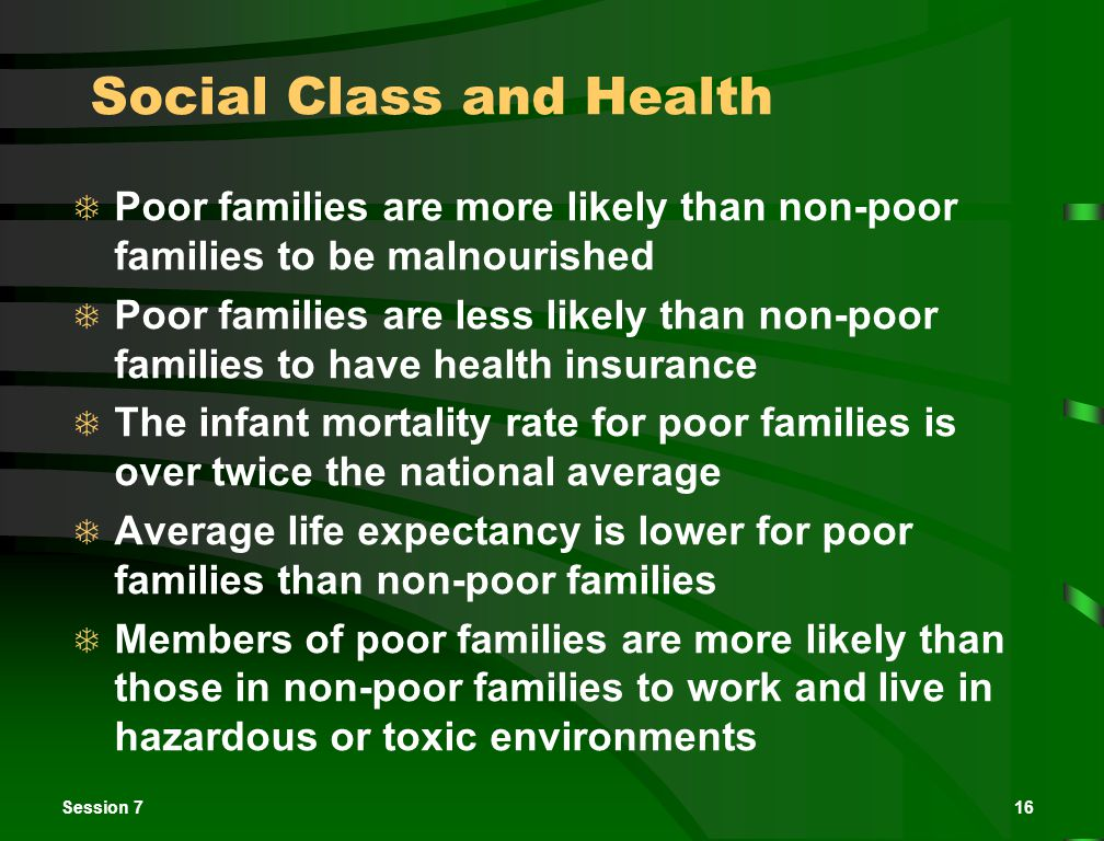 Session 716 Social Class and Health  Poor families are more likely than non-poor families to be malnourished  Poor families are less likely than non-poor families to have health insurance  The infant mortality rate for poor families is over twice the national average  Average life expectancy is lower for poor families than non-poor families  Members of poor families are more likely than those in non-poor families to work and live in hazardous or toxic environments