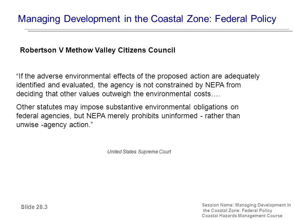 Managing Development in the Coastal Zone: Federal Policy Session Name: Managing Development in the Coastal Zone: Federal Policy Coastal Hazards Management Course If the adverse environmental effects of the proposed action are adequately identified and evaluated, the agency is not constrained by NEPA from deciding that other values outweigh the environmental costs….