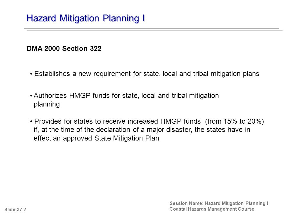 Hazard Mitigation Planning I Session Name: Hazard Mitigation Planning I Coastal Hazards Management Course Establishes a new requirement for state, local and tribal mitigation plans Authorizes HMGP funds for state, local and tribal mitigation planning Provides for states to receive increased HMGP funds (from 15% to 20%) if, at the time of the declaration of a major disaster, the states have in effect an approved State Mitigation Plan DMA 2000 Section 322 Slide 37.2