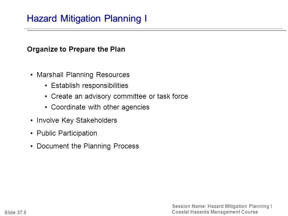 Hazard Mitigation Planning I Session Name: Hazard Mitigation Planning I Coastal Hazards Management Course Marshall Planning Resources Establish responsibilities Create an advisory committee or task force Coordinate with other agencies Involve Key Stakeholders Public Participation Document the Planning Process Organize to Prepare the Plan Slide 37.5