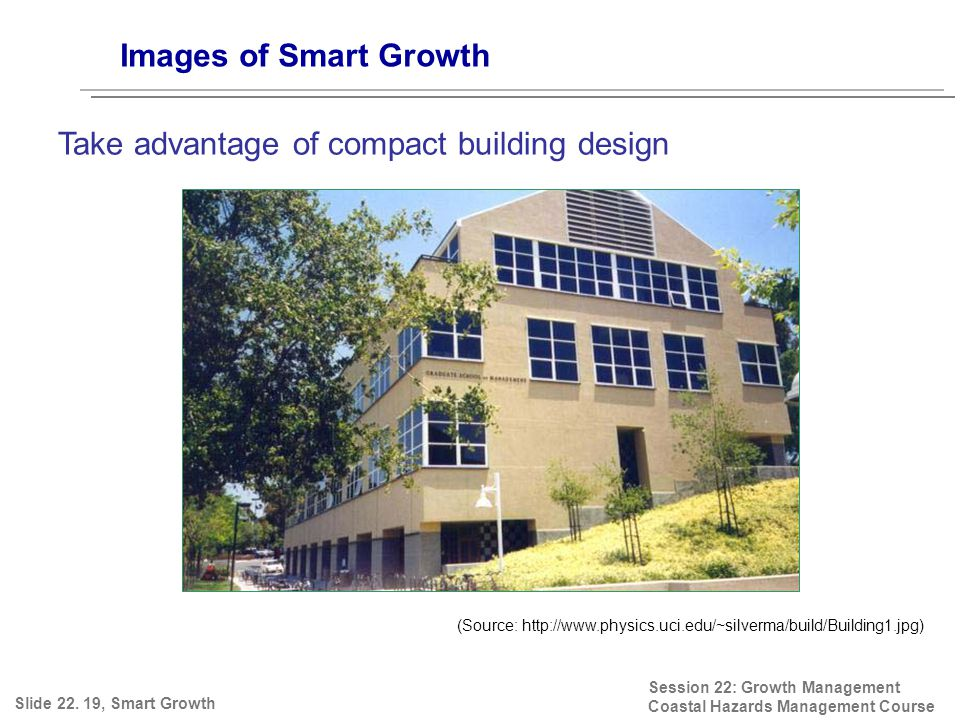 Session 22: Growth Management Coastal Hazards Management Course (Source: http://www.physics.uci.edu/~silverma/build/Building1.jpg) Images of Smart Growth Take advantage of compact building design Slide 22.