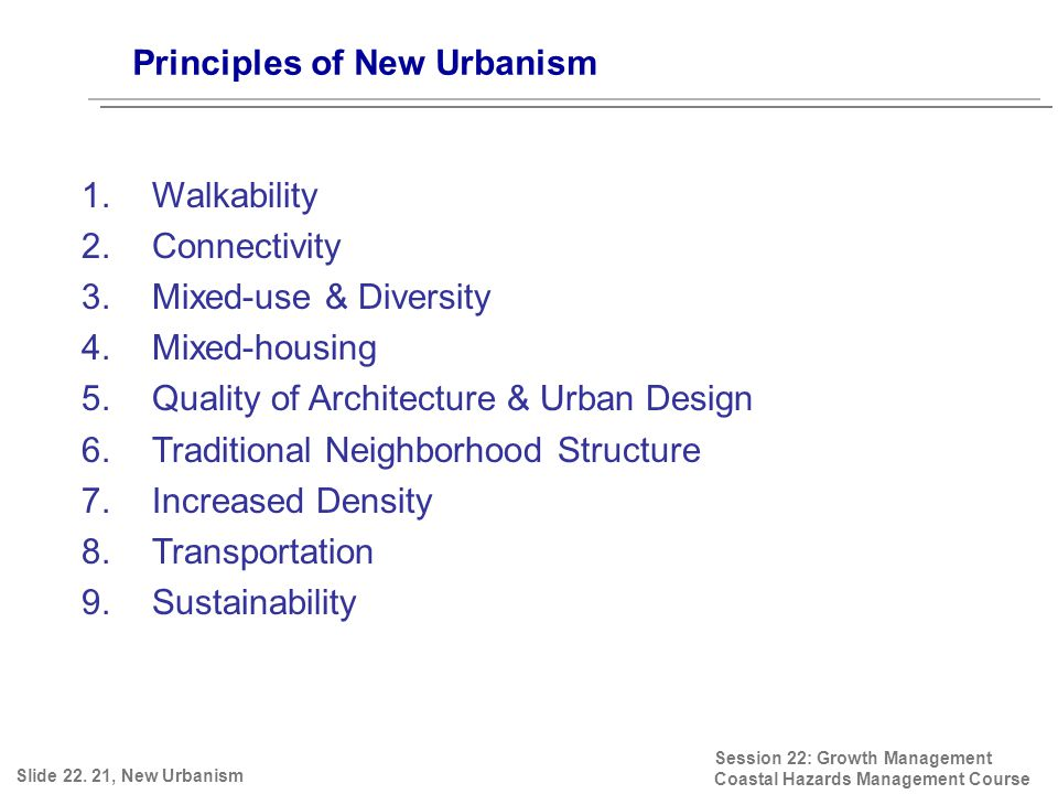 Principles of New Urbanism Session 22: Growth Management Coastal Hazards Management Course 1.Walkability 2.Connectivity 3.Mixed-use & Diversity 4.Mixed-housing 5.Quality of Architecture & Urban Design 6.Traditional Neighborhood Structure 7.Increased Density 8.Transportation 9.Sustainability Slide 22.