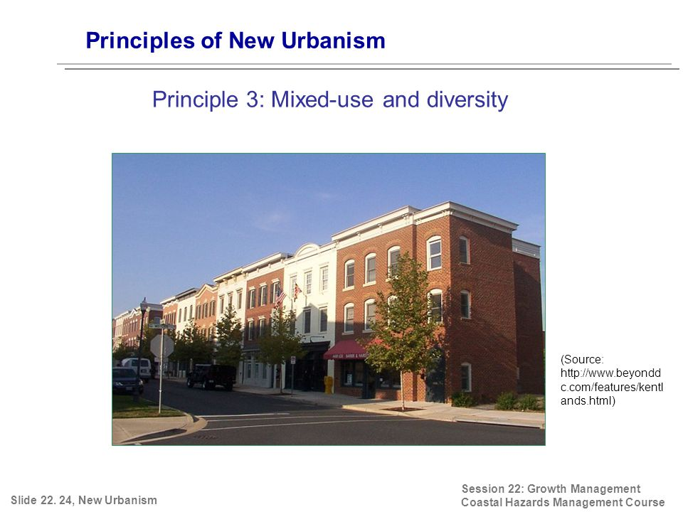 Session 22: Growth Management Coastal Hazards Management Course (Source: http://www.beyondd c.com/features/kentl ands.html) Principles of New Urbanism Principle 3: Mixed-use and diversity Slide 22.