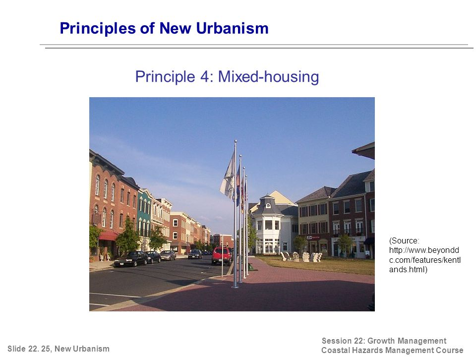 Session 22: Growth Management Coastal Hazards Management Course (Source: http://www.beyondd c.com/features/kentl ands.html) Principles of New Urbanism Principle 4: Mixed-housing Slide 22.