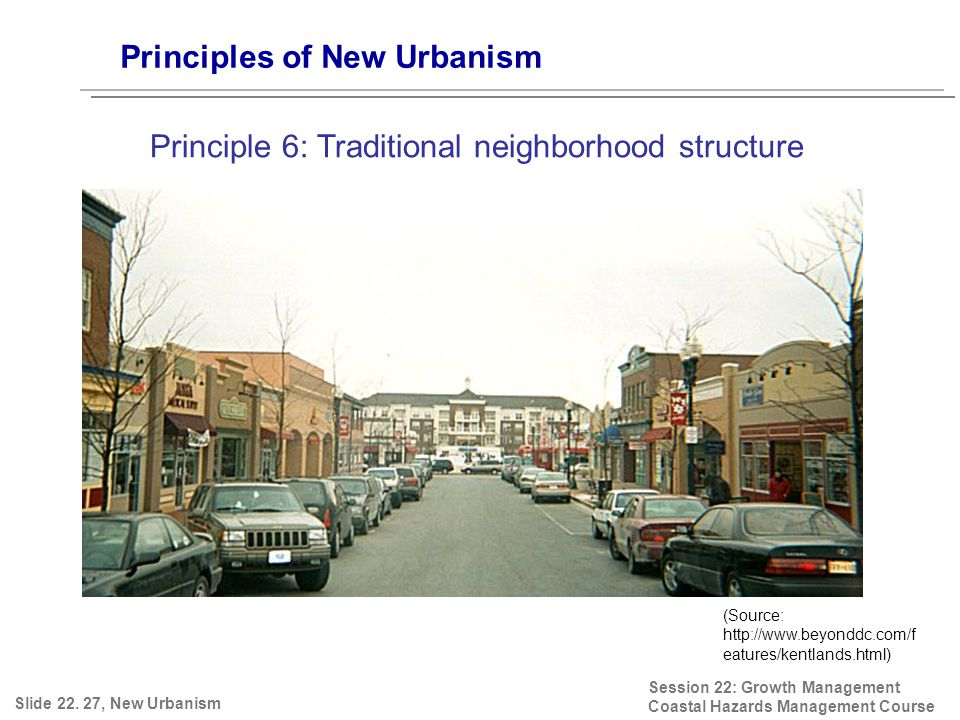 Session 22: Growth Management Coastal Hazards Management Course (Source: http://www.beyonddc.com/f eatures/kentlands.html) Principles of New Urbanism Principle 6: Traditional neighborhood structure Slide 22.