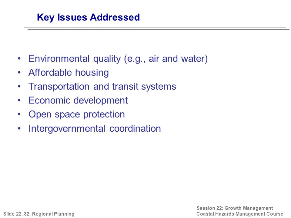 Key Issues Addressed Session 22: Growth Management Coastal Hazards Management Course Environmental quality (e.g., air and water) Affordable housing Transportation and transit systems Economic development Open space protection Intergovernmental coordination Slide 22.