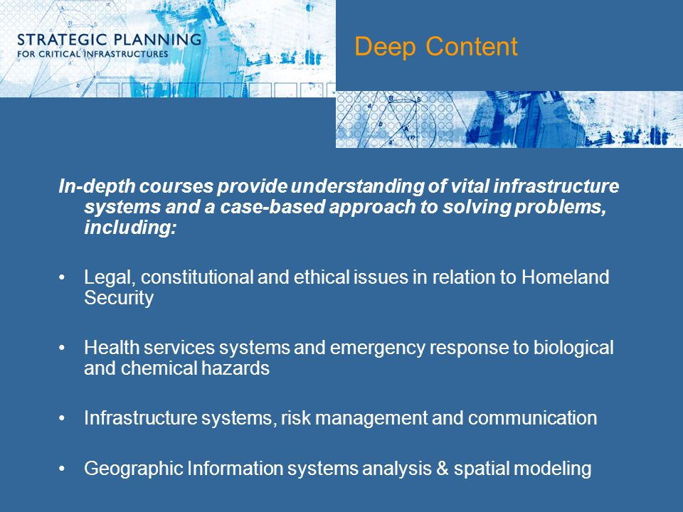 Deep Content In-depth courses provide understanding of vital infrastructure systems and a case-based approach to solving problems, including: Legal, constitutional and ethical issues in relation to Homeland Security Health services systems and emergency response to biological and chemical hazards Infrastructure systems, risk management and communication Geographic Information systems analysis & spatial modeling