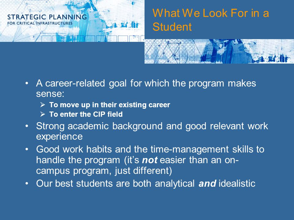 What We Look For in a Student A career-related goal for which the program makes sense:  To move up in their existing career  To enter the CIP field Strong academic background and good relevant work experience Good work habits and the time-management skills to handle the program (it's not easier than an on- campus program, just different) Our best students are both analytical and idealistic