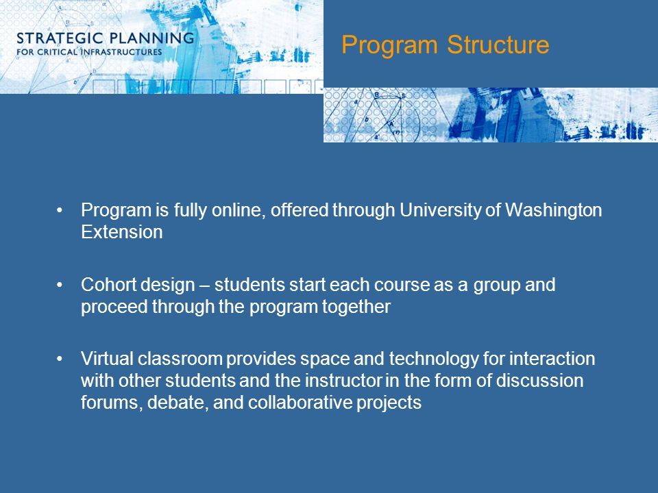 Program Structure Program is fully online, offered through University of Washington Extension Cohort design – students start each course as a group and proceed through the program together Virtual classroom provides space and technology for interaction with other students and the instructor in the form of discussion forums, debate, and collaborative projects