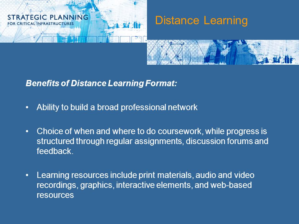 Distance Learning Benefits of Distance Learning Format: Ability to build a broad professional network Choice of when and where to do coursework, while progress is structured through regular assignments, discussion forums and feedback.