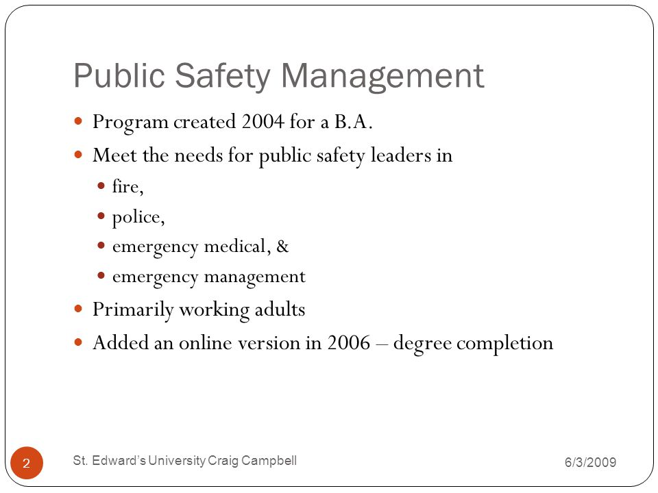 Mission Statement for Public Safety Management Program The mission of the Public Safety Management Program is to develop effective leaders, promote career advancement, and encourage collaboration among public safety entities and between those entities and the public in order to enhance their ability to ensure public safety.
