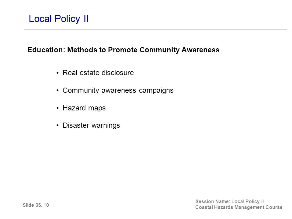 Local Policy II Session Name: Local Policy II Coastal Hazards Management Course Education: Methods to Promote Community Awareness Slide 36.
