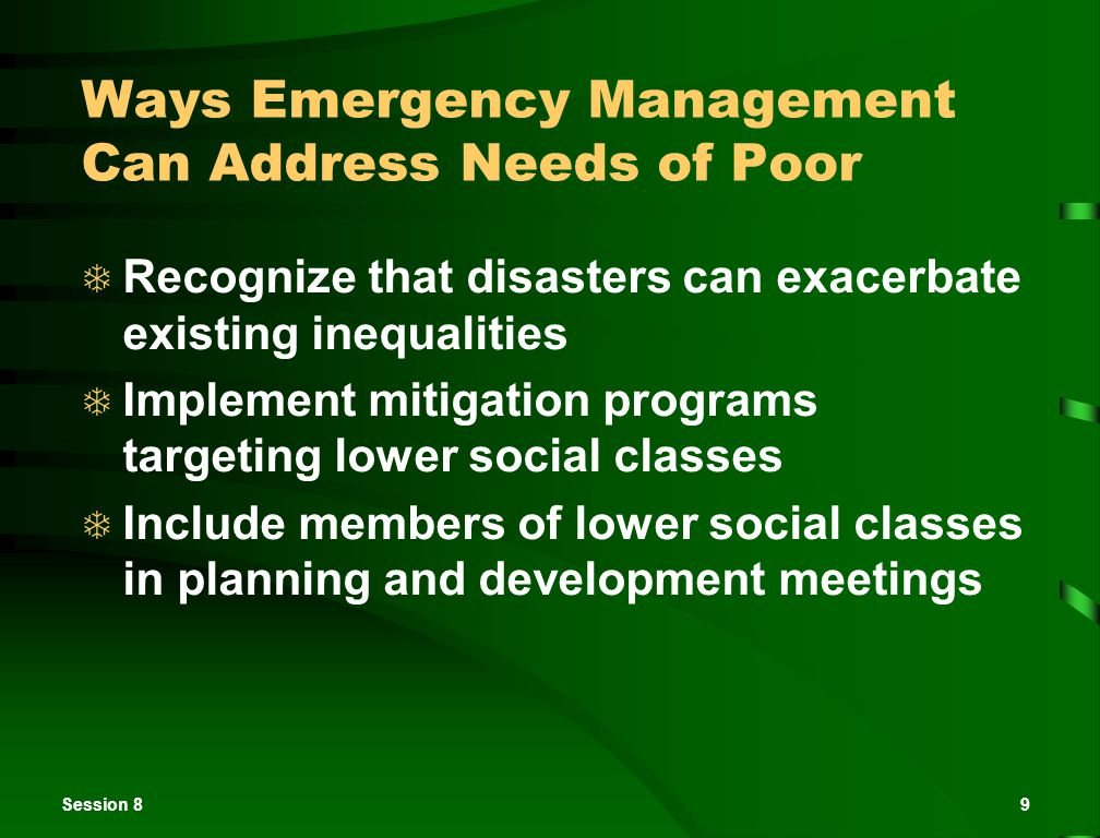 Session 89 Ways Emergency Management Can Address Needs of Poor  Recognize that disasters can exacerbate existing inequalities  Implement mitigation
