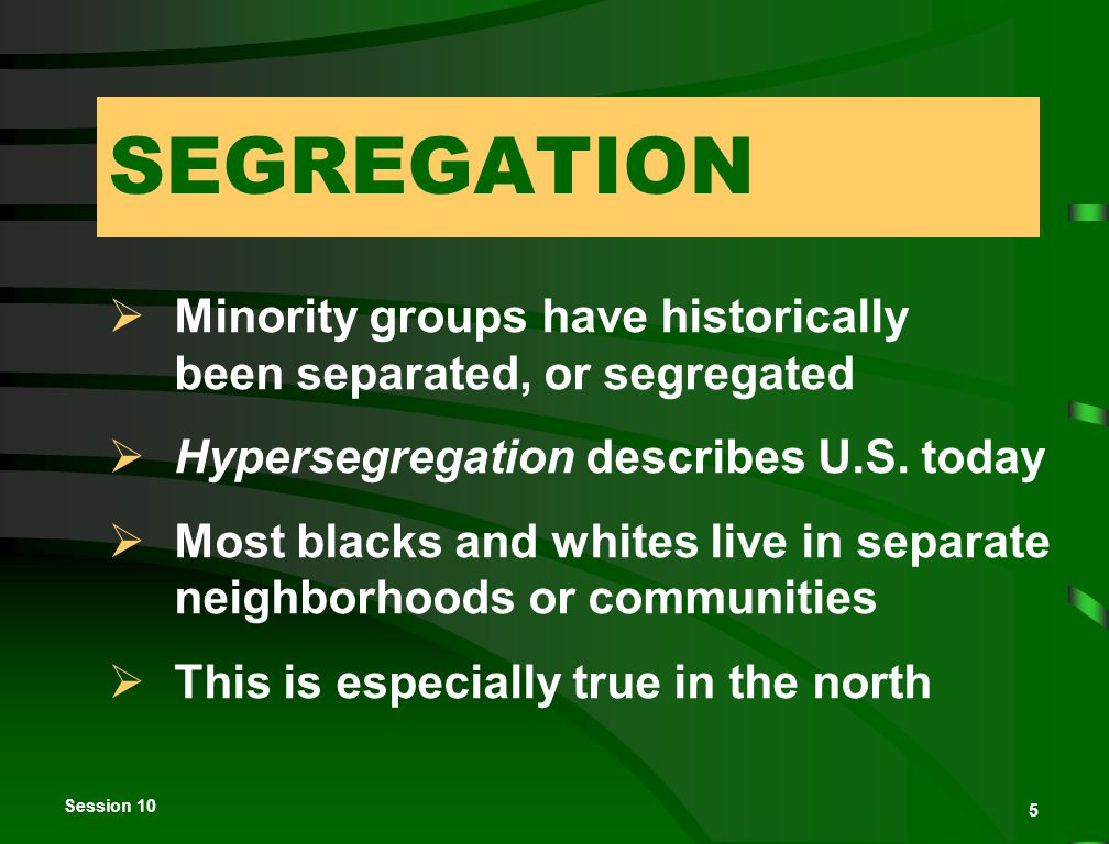 Session 10 5 SEGREGATION  Minority groups have historically been separated, or segregated  Hypersegregation describes U.S.
